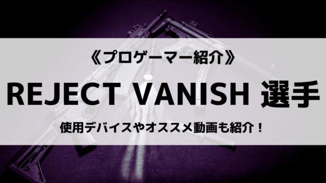 「REJECT」の「VANISH」選手について紹介!