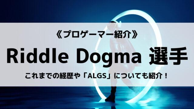 「Riddle」の「Dogma」選手について紹介!