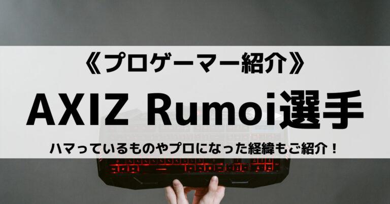 AXIZのRumoi選手とは?ハマっているものやプロになった経緯もご紹介!