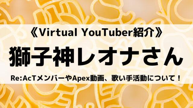 Re:AcTの獅子神レオナさんとは?Apex動画や前世、歌い手活動について紹介!
