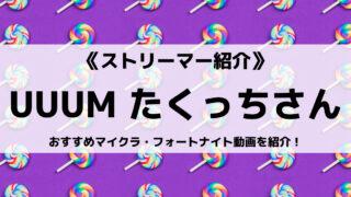 UUUM所属のたくっちさんとは?おすすめマイクラ・フォートナイト動画を紹介!