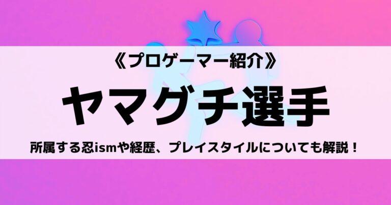 忍ismGamingヤマグチ選手とは?経歴やプレイスタイルについても解説!