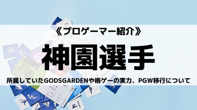 元GODSGARDENの神園選手とは?格ゲーの実力やPGW移行についてご紹介!