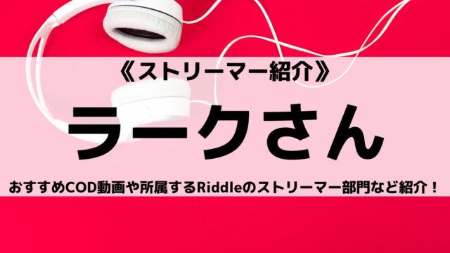 Riddleストリーマー所属のラークさんとは?おすすめCOD動画やチームを紹介!